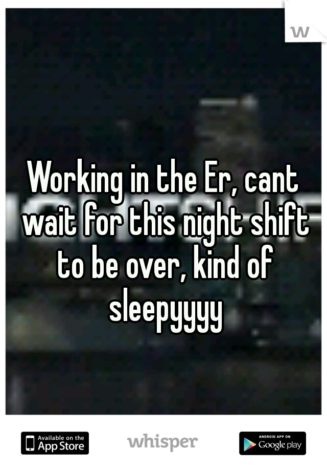 Working in the Er, cant wait for this night shift to be over, kind of sleepyyyy