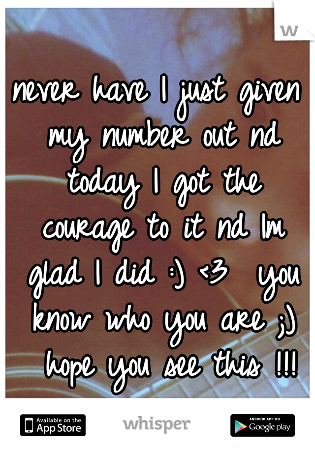 never have I just given my number out nd today I got the courage to it nd Im glad I did :) <3  you know who you are ;)  hope you see this !!!