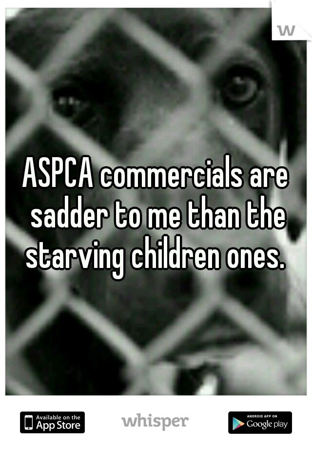 ASPCA commercials are sadder to me than the starving children ones.