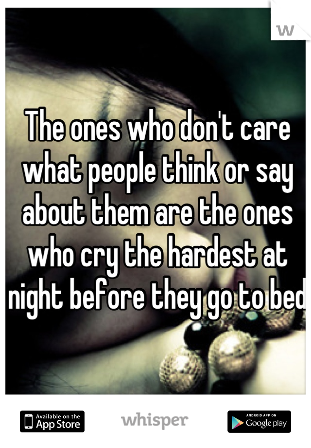 The ones who don't care what people think or say about them are the ones who cry the hardest at night before they go to bed