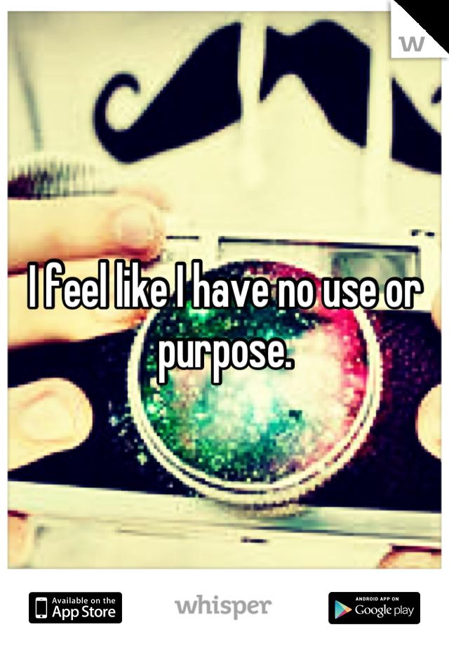 I feel like I have no use or purpose.