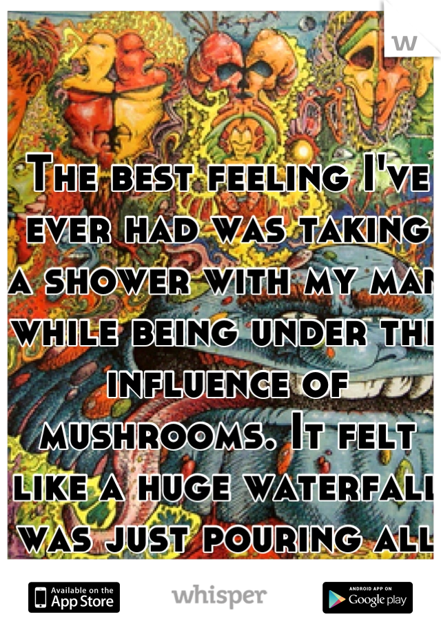 The best feeling I've ever had was taking a shower with my man while being under the influence of mushrooms. It felt like a huge waterfall was just pouring all over us; so perfect.