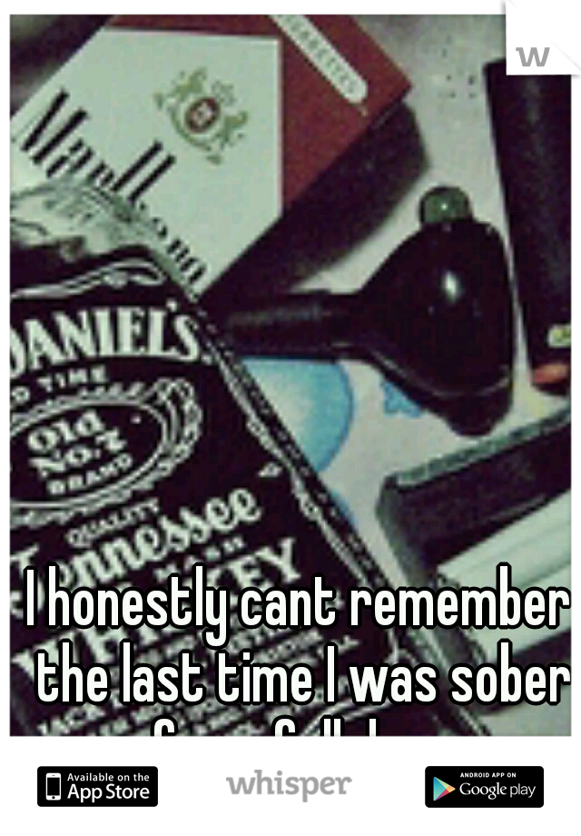 I honestly cant remember the last time I was sober for a full day...