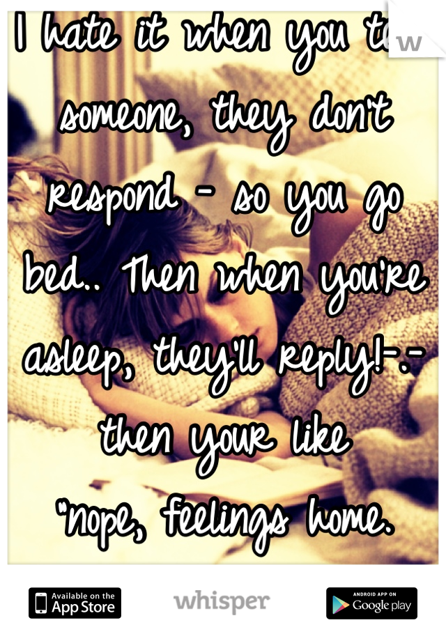 """I hate it when you text someone, they don't respond - so you go bed.. Then when you're asleep, they'll reply!-.- then your like  """"nope, feelings home. Goodnight, b*tch t(-.-t)"""""""