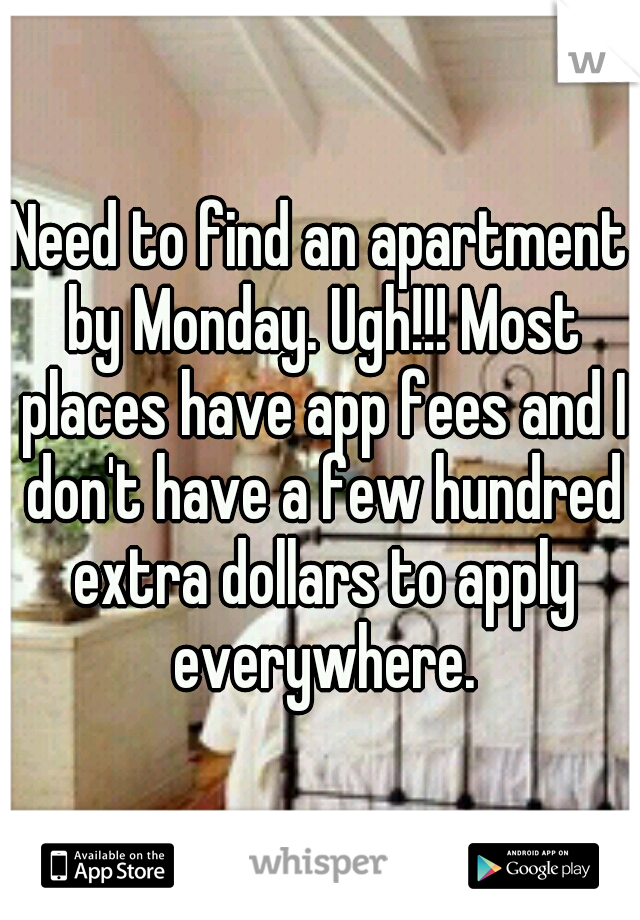 Need to find an apartment by Monday. Ugh!!! Most places have app fees and I don't have a few hundred extra dollars to apply everywhere.