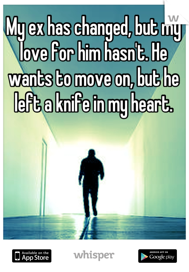 My ex has changed, but my love for him hasn't. He wants to move on, but he left a knife in my heart.