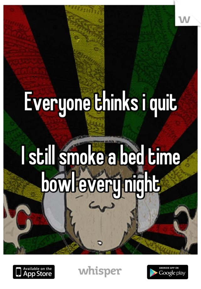 Everyone thinks i quit  I still smoke a bed time bowl every night