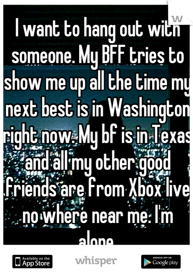 I want to hang out with someone. My BFF tries to show me up all the time my next best is in Washington right now. My bf is in Texas and all my other good friends are from Xbox live no where near me. I'm alone.