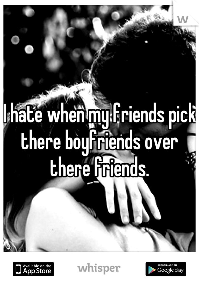 I hate when my friends pick there boyfriends over there friends.