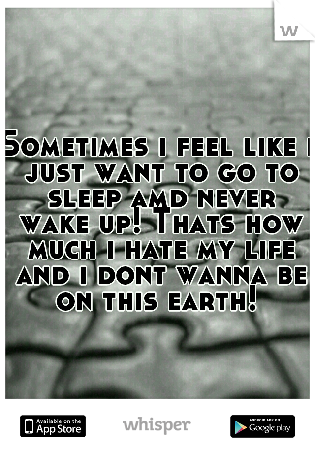 Sometimes i feel like i just want to go to sleep amd never wake up! Thats how much i hate my life and i dont wanna be on this earth!