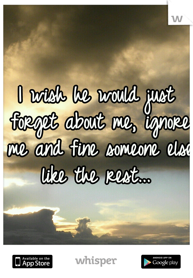 I wish he would just forget about me, ignore me and fine someone else like the rest...