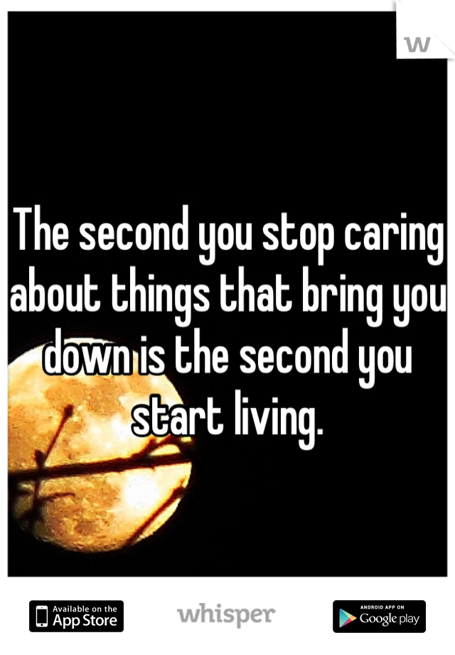 The second you stop caring about things that bring you down is the second you start living.