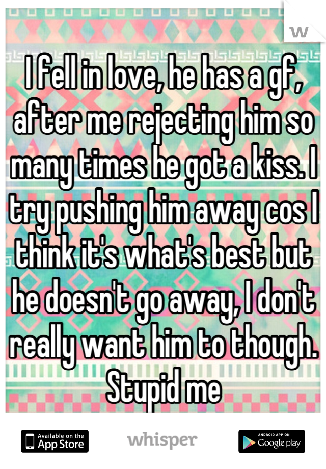 I fell in love, he has a gf, after me rejecting him so many times he got a kiss. I try pushing him away cos I think it's what's best but he doesn't go away, I don't really want him to though. Stupid me