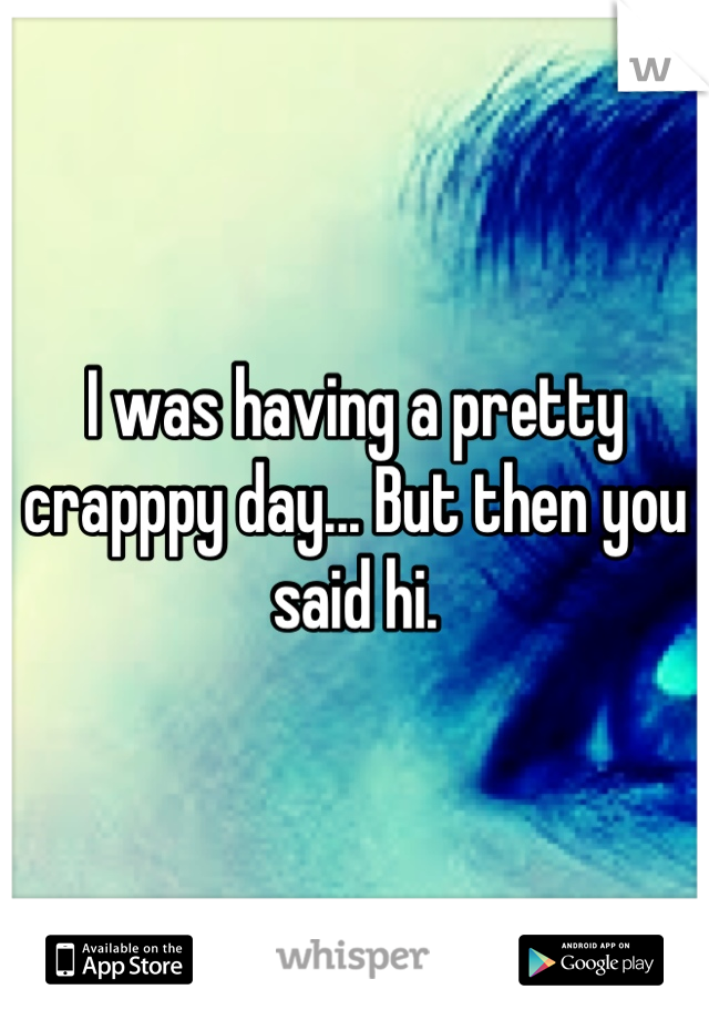 I was having a pretty crapppy day... But then you said hi.