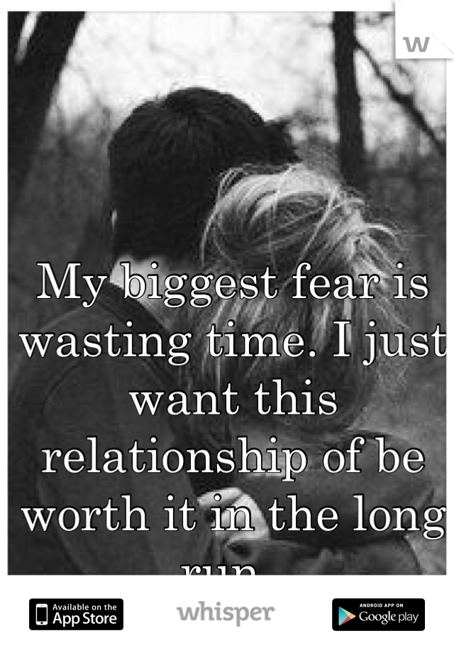 My biggest fear is wasting time. I just want this relationship of be worth it in the long run..