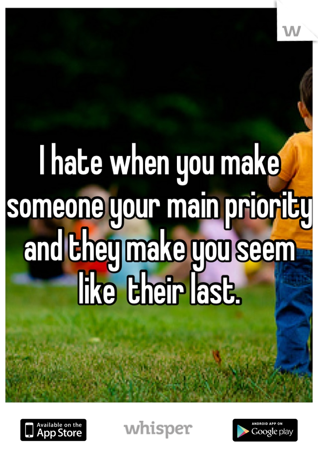 I hate when you make someone your main priority and they make you seem like  their last.