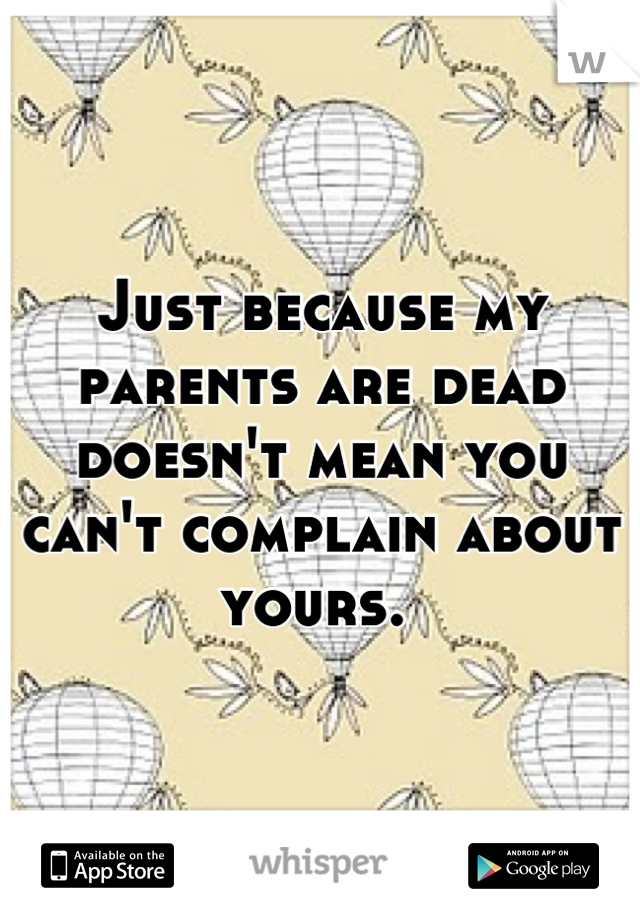 Just because my parents are dead doesn't mean you can't complain about yours.