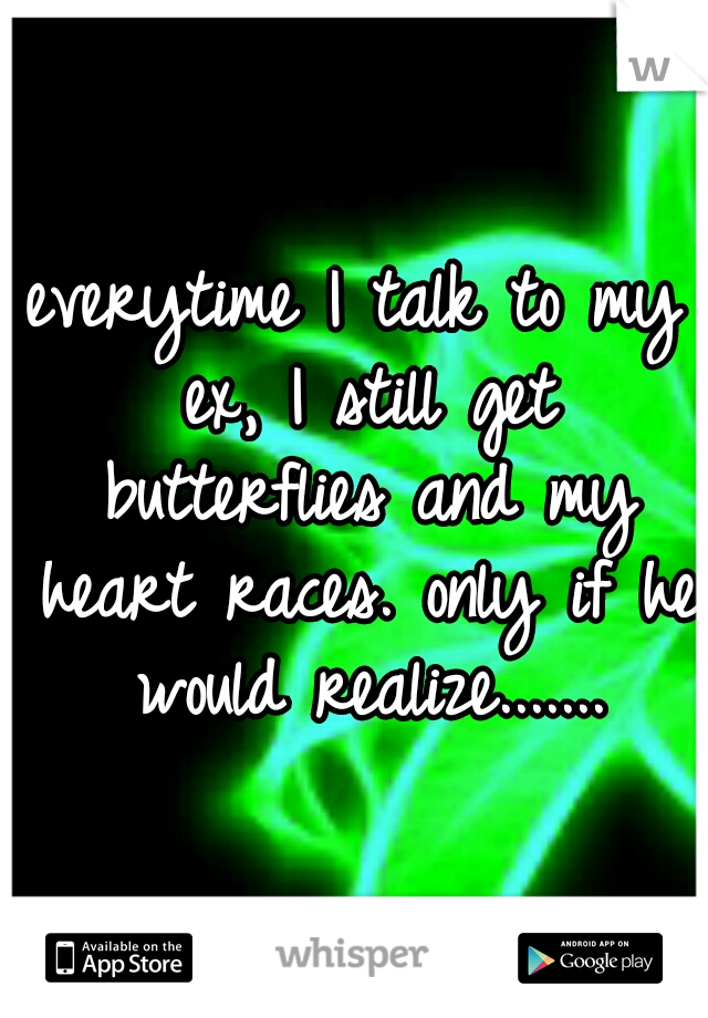 everytime I talk to my ex, I still get butterflies and my heart races. only if he would realize.......