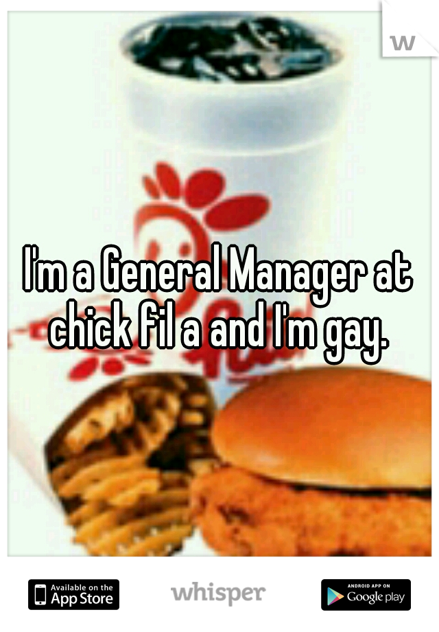 I'm a General Manager at chick fil a and I'm gay.