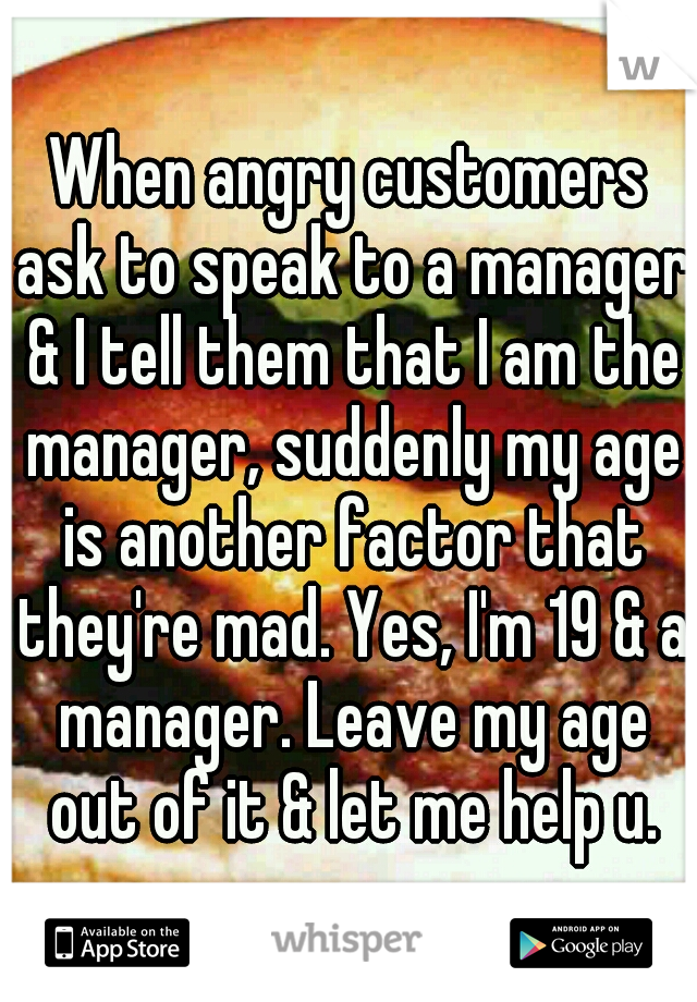 When angry customers ask to speak to a manager & I tell them that I am the manager, suddenly my age is another factor that they're mad. Yes, I'm 19 & a manager. Leave my age out of it & let me help u.