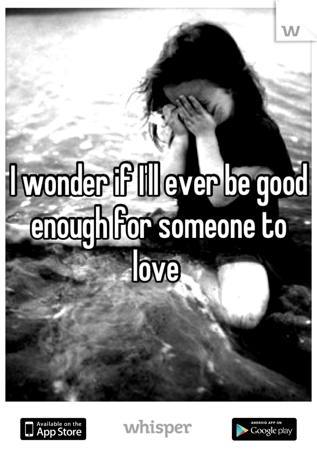 I wonder if I'll ever be good enough for someone to love