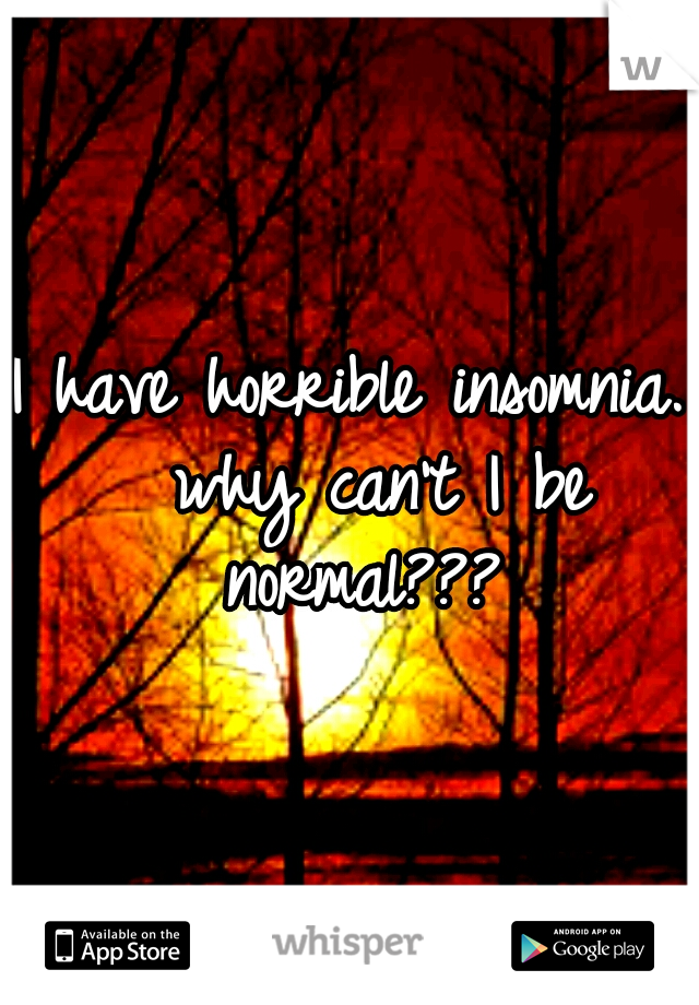 I have horrible insomnia.  why can't I be normal???