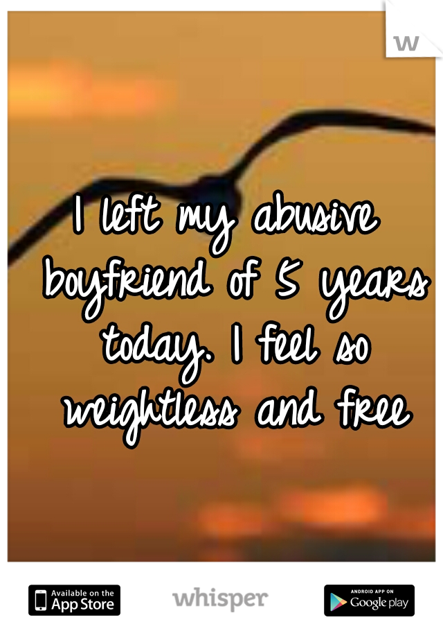I left my abusive boyfriend of 5 years today. I feel so weightless and free