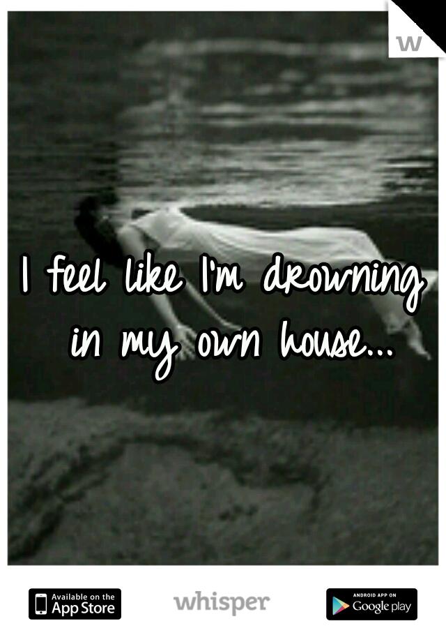 I feel like I'm drowning in my own house...