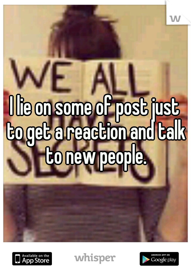 I lie on some of post just to get a reaction and talk to new people.