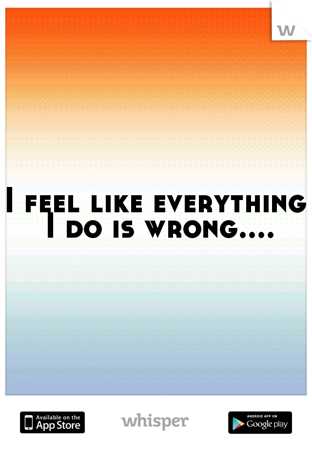 I feel like everything I do is wrong....
