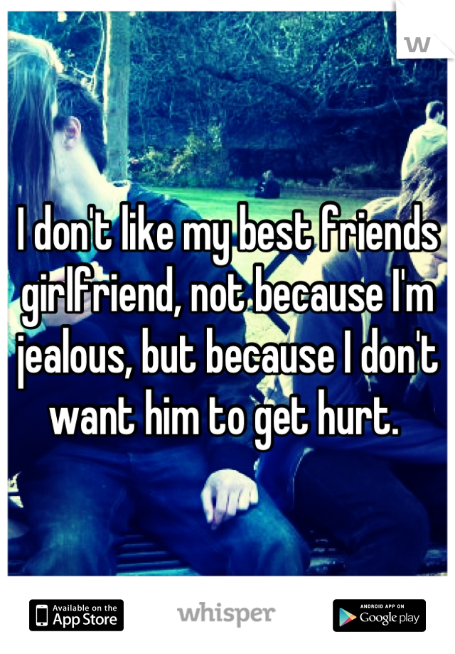 I don't like my best friends girlfriend, not because I'm jealous, but because I don't want him to get hurt.