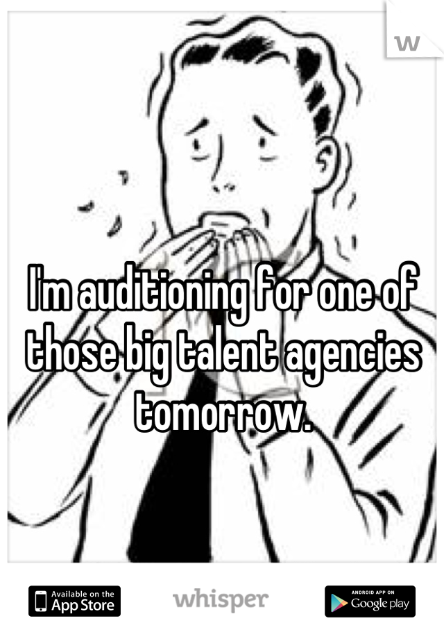 I'm auditioning for one of those big talent agencies tomorrow.   I'm quite terrified.
