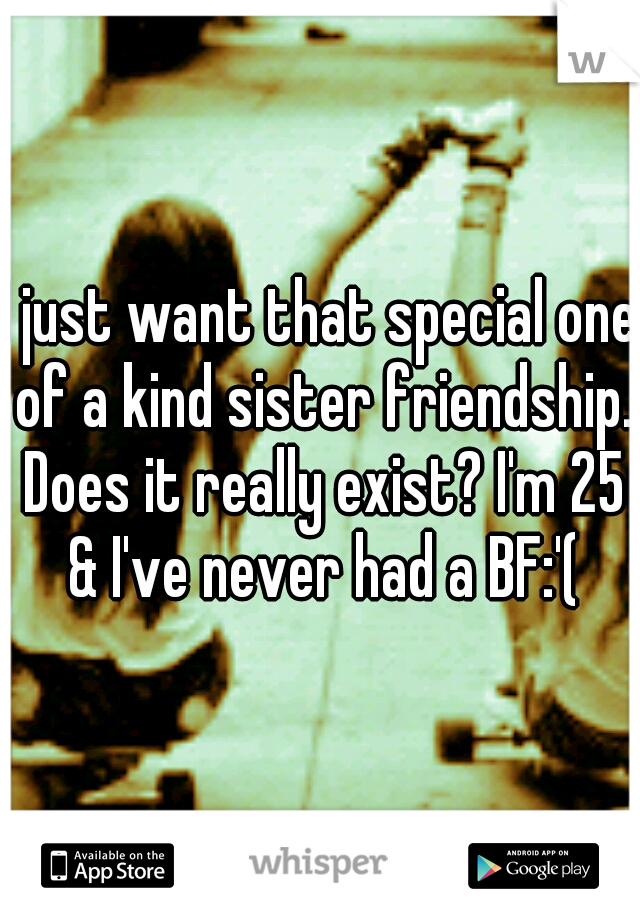 I just want that special one of a kind sister friendship. Does it really exist? I'm 25 & I've never had a BF:'(