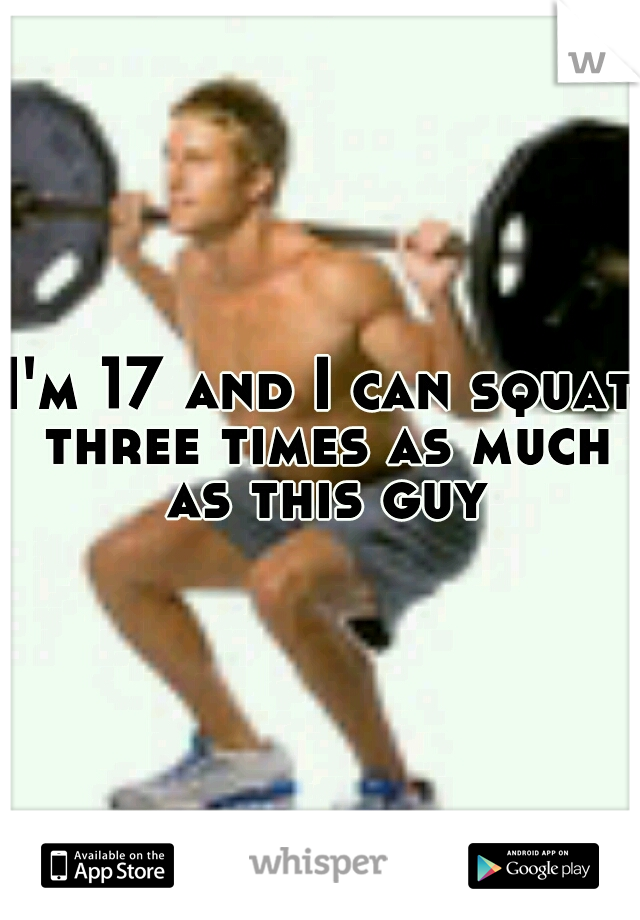 I'm 17 and I can squat three times as much as this guy
