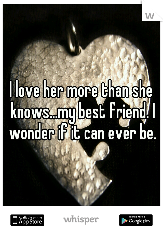 I love her more than she knows...my best friend. I wonder if it can ever be.