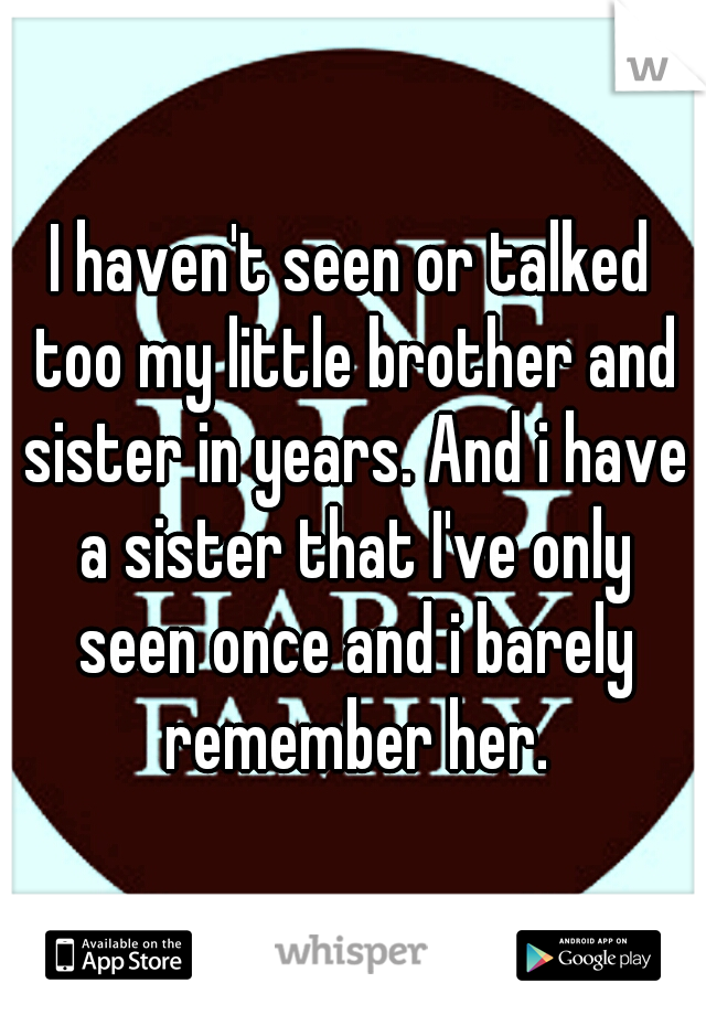 I haven't seen or talked too my little brother and sister in years. And i have a sister that I've only seen once and i barely remember her.