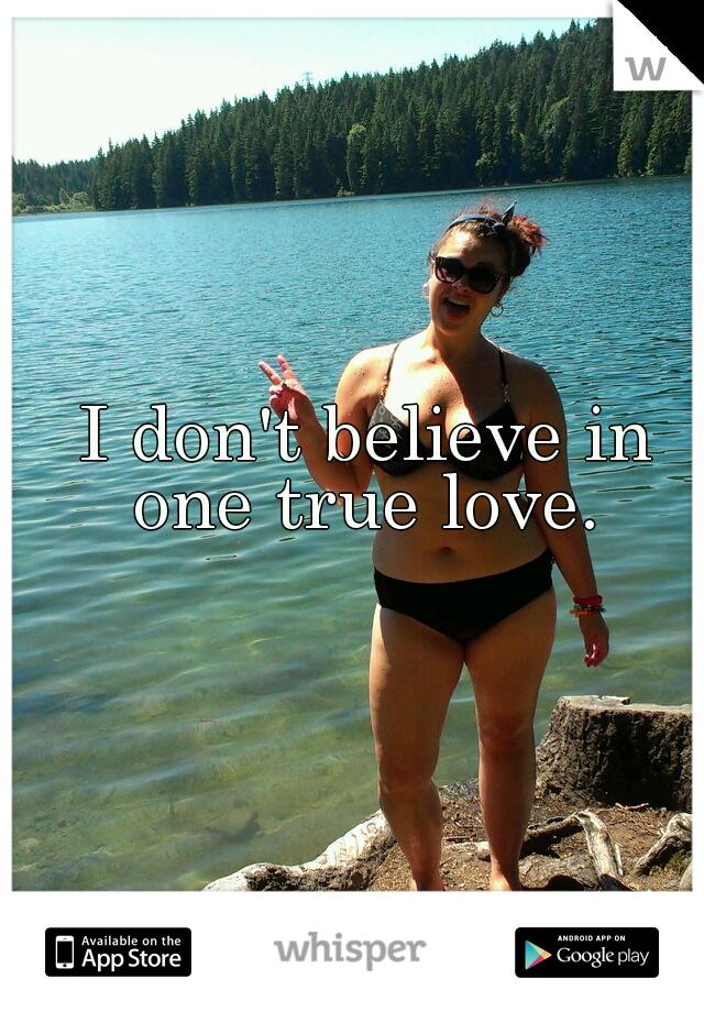 I don't believe in one true love.