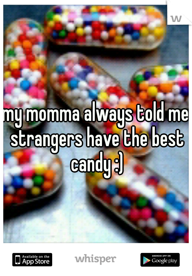 my momma always told me strangers have the best candy :)