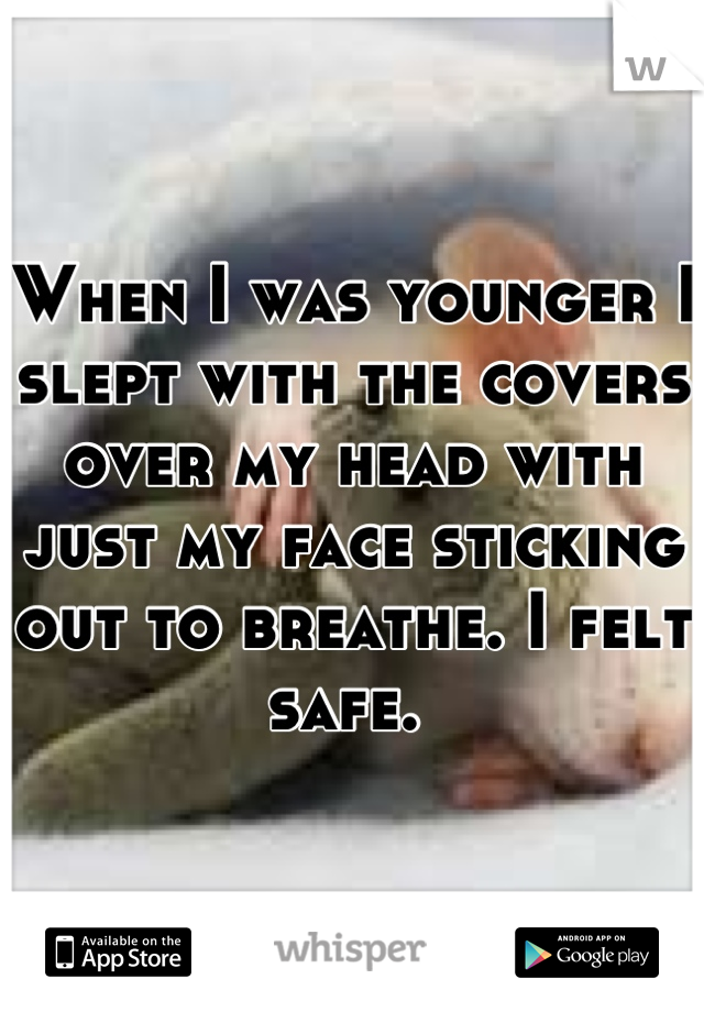 When I was younger I slept with the covers over my head with just my face sticking out to breathe. I felt safe.