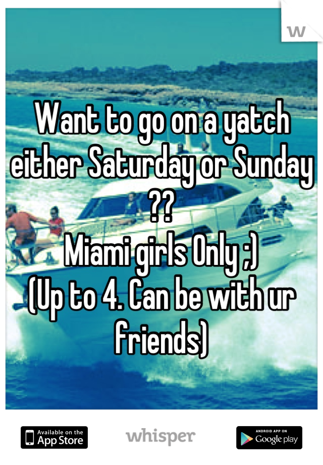 Want to go on a yatch either Saturday or Sunday ?? Miami girls Only ;) (Up to 4. Can be with ur friends)