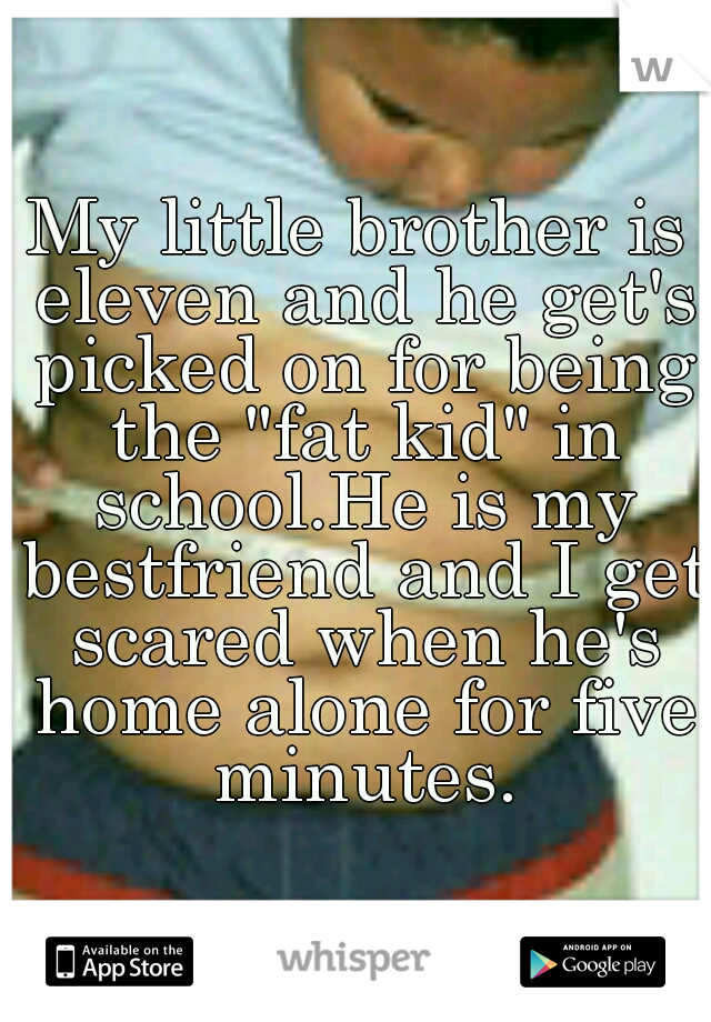 "My little brother is eleven and he get's picked on for being the ""fat kid"" in school.He is my bestfriend and I get scared when he's home alone for five minutes."