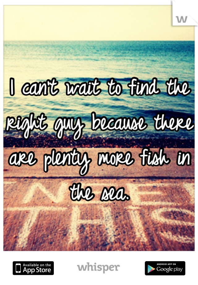 I can't wait to find the right guy because there are plenty more fish in the sea.