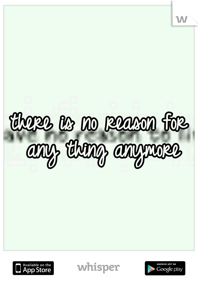there is no reason for any thing anymore