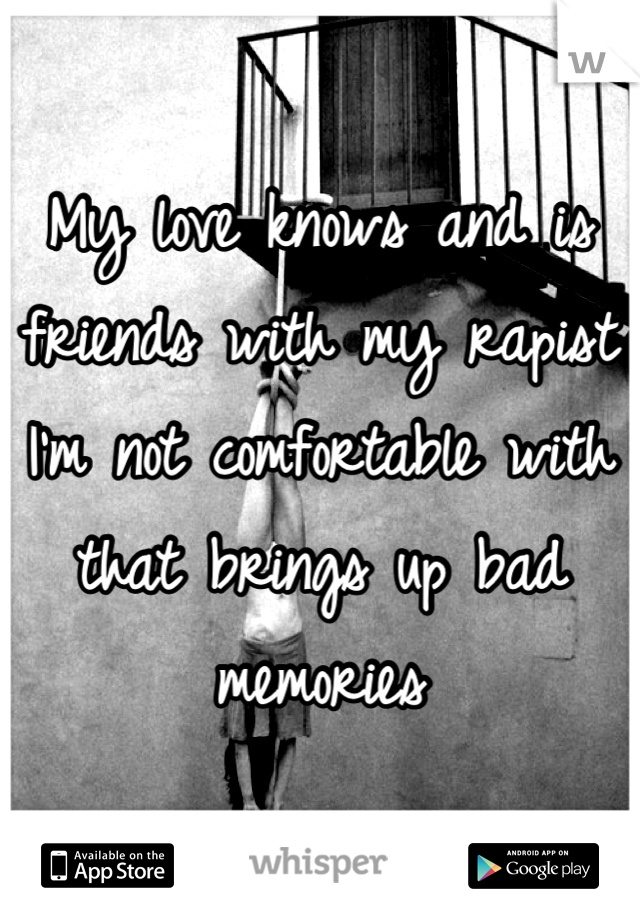 My love knows and is friends with my rapist I'm not comfortable with that brings up bad memories