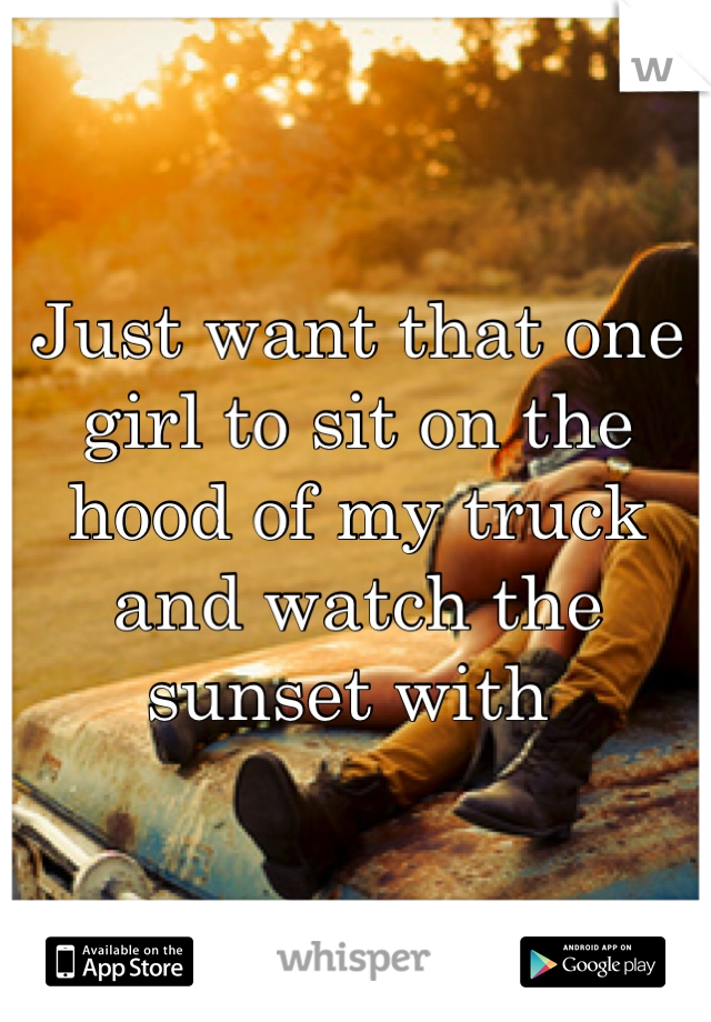 Just want that one girl to sit on the hood of my truck and watch the sunset with