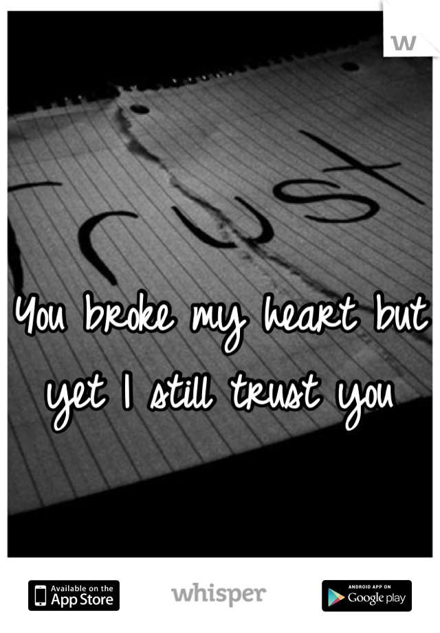 You broke my heart but yet I still trust you