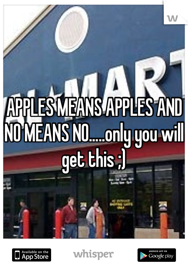 APPLES MEANS APPLES AND NO MEANS NO.....only you will get this ;)