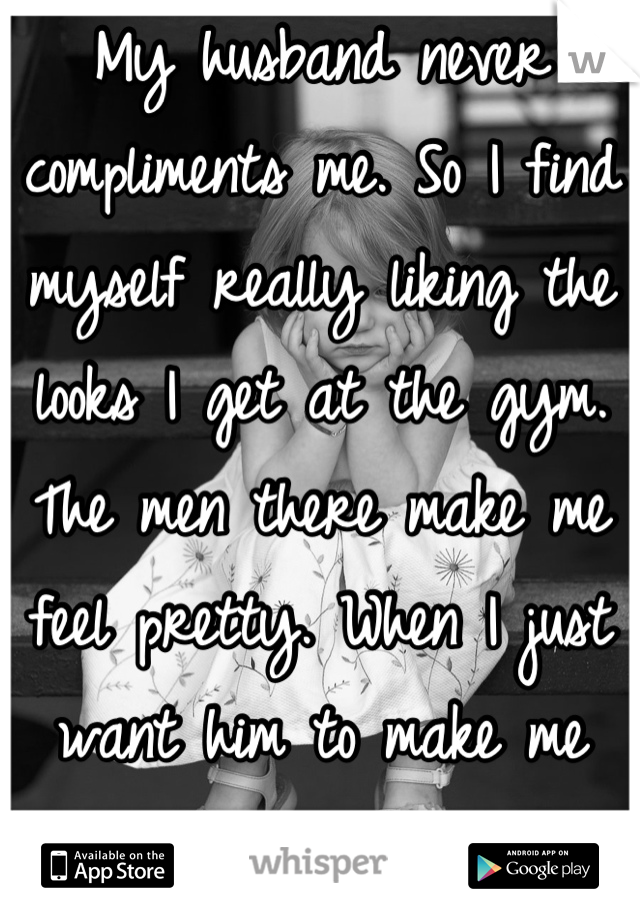 My husband never compliments me. So I find myself really liking the looks I get at the gym. The men there make me feel pretty. When I just want him to make me feel pretty.