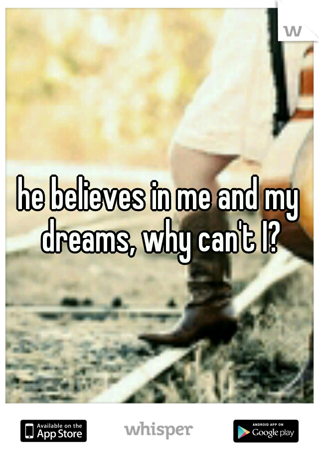 he believes in me and my dreams, why can't I?