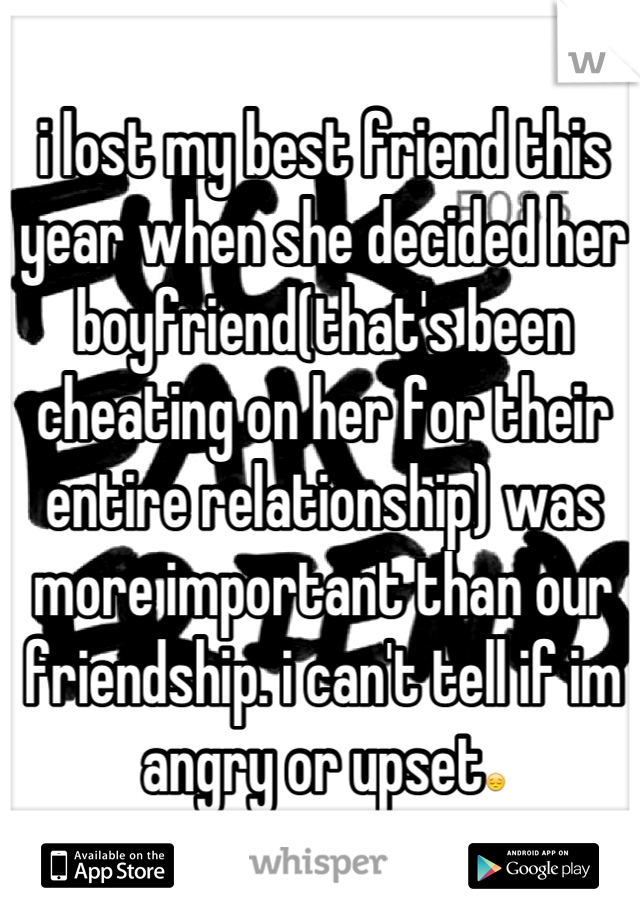 i lost my best friend this year when she decided her boyfriend(that's been cheating on her for their entire relationship) was more important than our friendship. i can't tell if im angry or upset😔